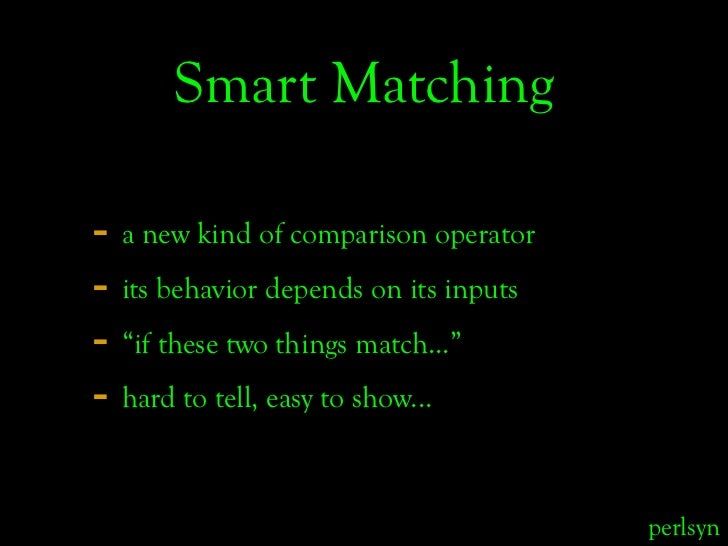 "Smart Matching  - a new kind of comparison operator - its behavior depends on its inputs - ""if these two things match..."" ..."