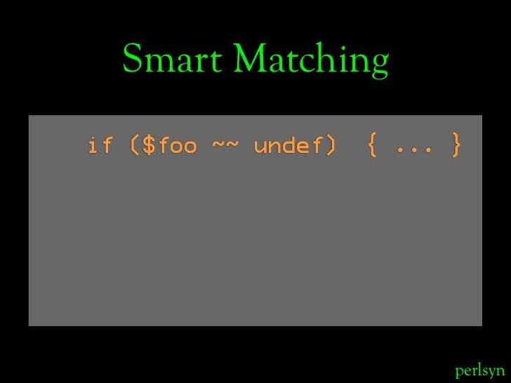 Smart Matching if ($foo ~~ undef)   { ... }                                perlsyn