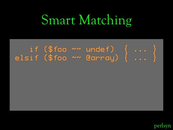 Smart Matching    if ($foo ~~ undef) { ... } elsif ($foo ~~ @array) { ... }                                  perlsyn