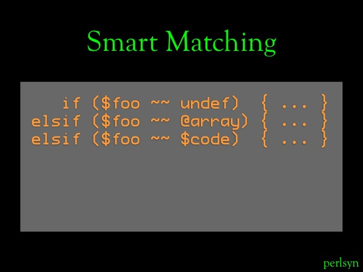 Smart Matching    if ($foo ~~ undef) { ... } elsif ($foo ~~ @array) { ... } elsif ($foo ~~ $code) { ... }                 ...