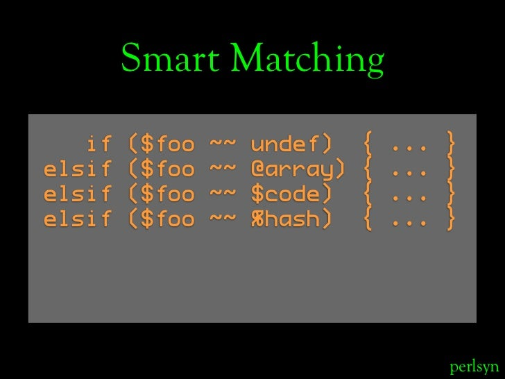 Smart Matching    if   ($foo   ~~   undef)    {   ...   } elsif   ($foo   ~~   @array)   {   ...   } elsif   ($foo   ~~   ...