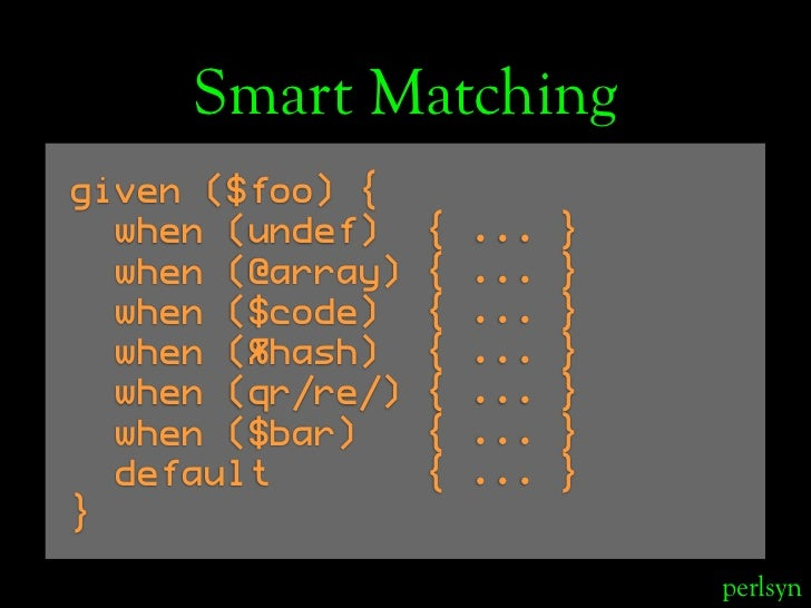 Smart Matching given ($foo) {   when (undef)    {   ...   }   when (@array)   {   ...   }   when ($code)    {   ...   }   ...