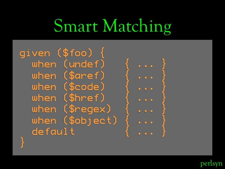 Smart Matching given ($foo) {   when (undef)     {   ...   }   when ($aref)     {   ...   }   when ($code)     {   ...   }...