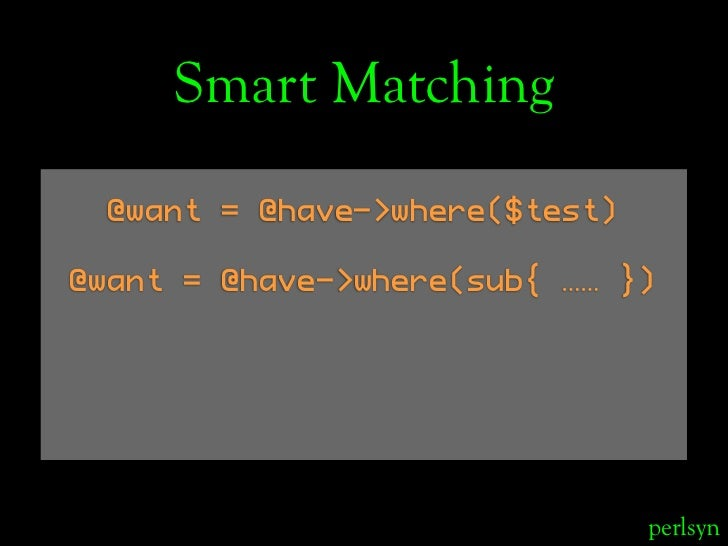 Smart Matching   @want = @have->where($test)  @want = @have->where(sub{ …… })                                    perlsyn