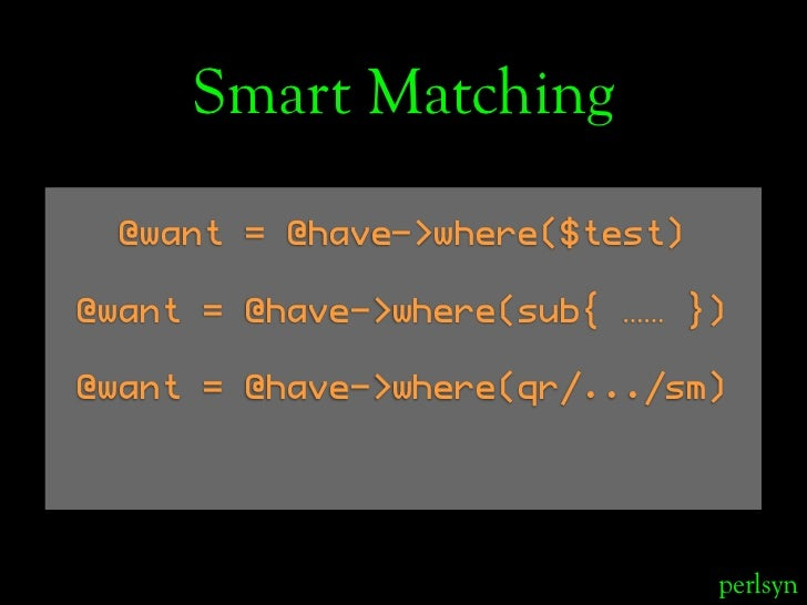 Smart Matching   @want = @have->where($test)  @want = @have->where(sub{ …… })  @want = @have->where(qr/.../sm)            ...
