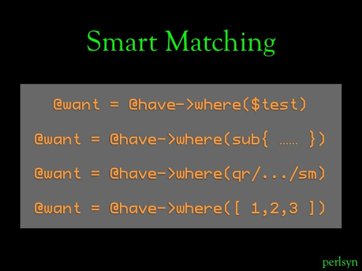 Smart Matching   @want = @have->where($test)  @want = @have->where(sub{ …… })  @want = @have->where(qr/.../sm)  @want = @h...