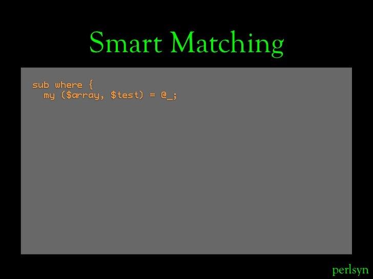 Smart Matching sub where {   my ($array, $test) = @_;                                  perlsyn
