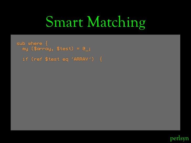 Smart Matching sub where {   my ($array, $test) = @_;   if (ref $test eq 'ARRAY')   {                                     ...