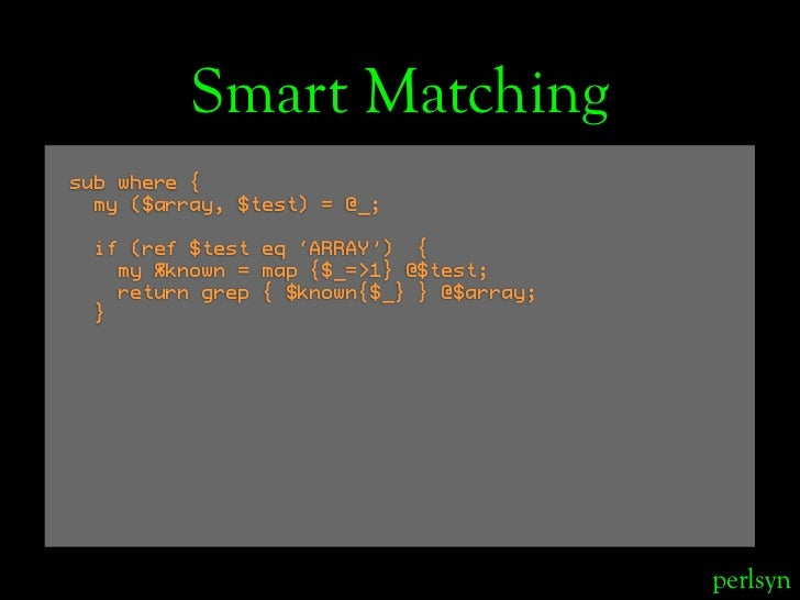 Smart Matching sub where {   my ($array, $test) = @_;   if (ref $test eq 'ARRAY') {    my %known = map {$_=>1} @$test;    ...