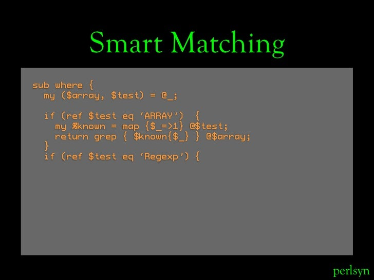 Smart Matching sub where {   my ($array, $test) = @_;   if (ref $test   eq 'ARRAY') {    my %known =   map {$_=>1} @$test;...