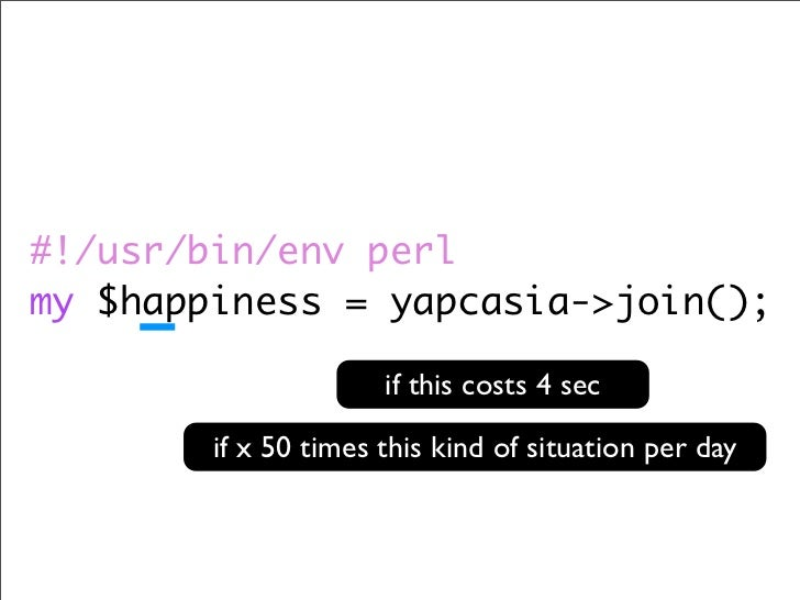 #!/usr/bin/env perl my $happiness = yapcasia->join();                        if this costs 4 sec          if x 50 times th...