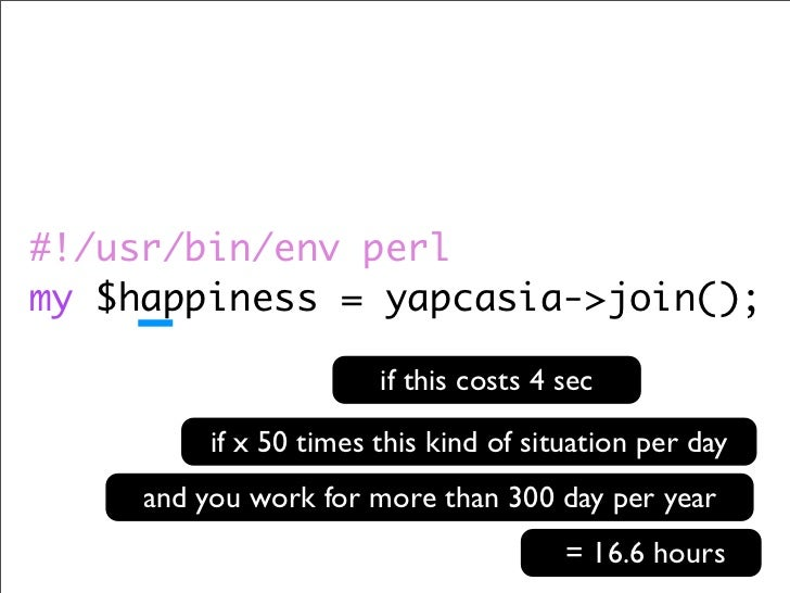 #!/usr/bin/env perl my $happiness = yapcasia->join();                          if this costs 4 sec            if x 50 time...