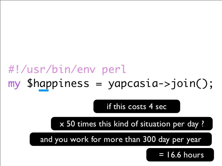 #!/usr/bin/env perl my $happiness = yapcasia->join();                          if this costs 4 sec            x 50 times t...