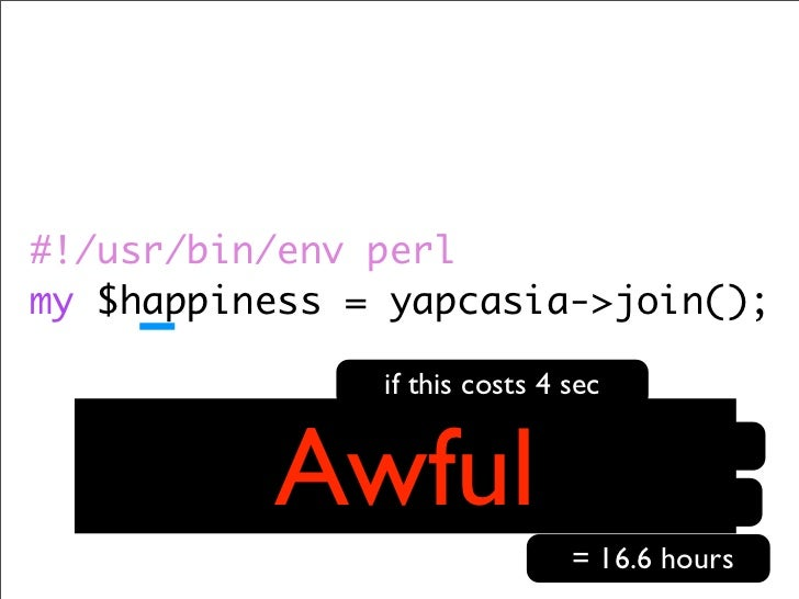 #!/usr/bin/env perl my $happiness = yapcasia->join();                          if this costs 4 sec                 Awful  ...