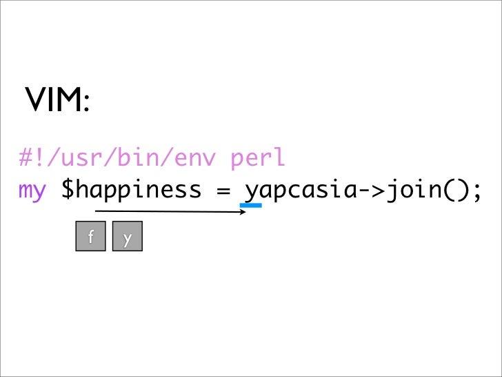 VIM: #!/usr/bin/env perl my $happiness = yapcasia->join();     f   y