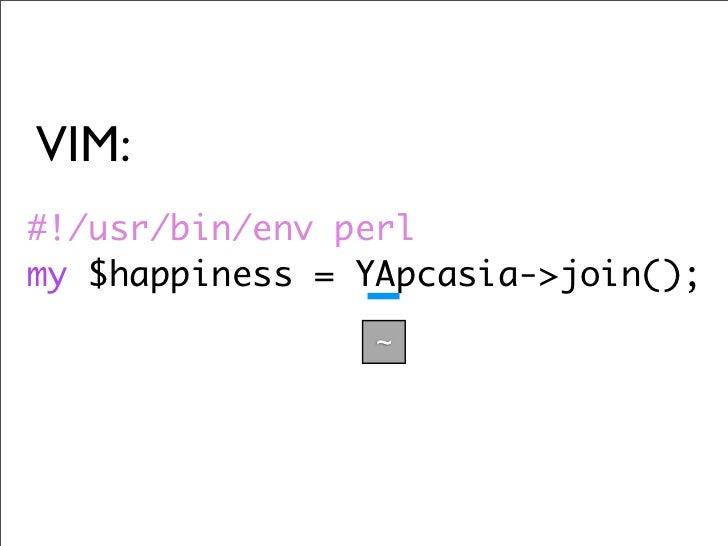 VIM: #!/usr/bin/env perl my $happiness = YApcasia->join();                  ~