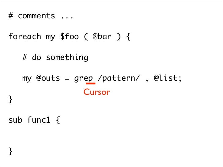 # comments ...  foreach my $foo ( @bar ) {      # do something     my @outs = grep /pattern/ , @list;   }               ...