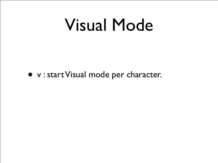 Visual Mode  • v : start Visual mode per character. • V : start Visual mode linewise. • Ctrl-v : start Visual mode blockwi...