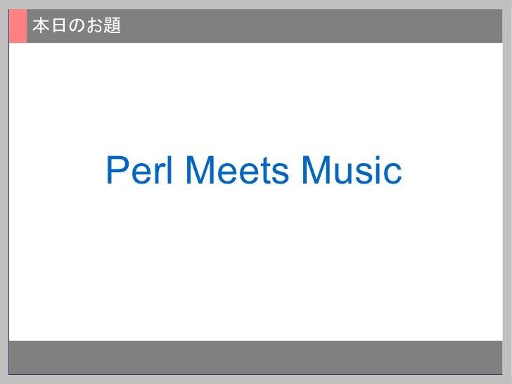 本日のお題         Perl Meets Music