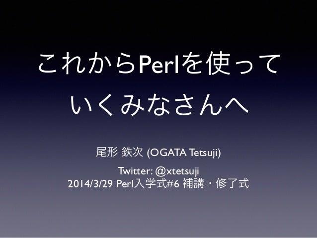 これからPerlを使って いくみなさんへ 尾形 鉄次 (OGATA Tetsuji)  Twitter: @xtetsuji  2014/3/29 Perl入学式#6 補講・修了式