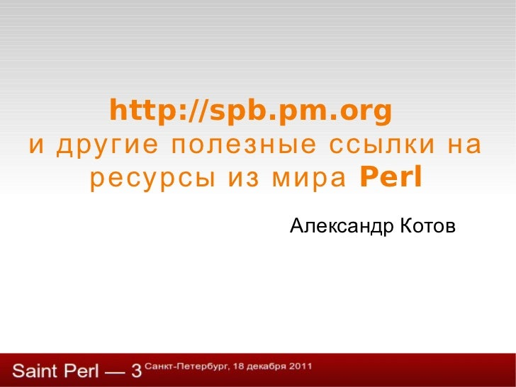 http://spb.pm.org  и другие полезные ссылки на ресурсы из мира Perl Александр Котов