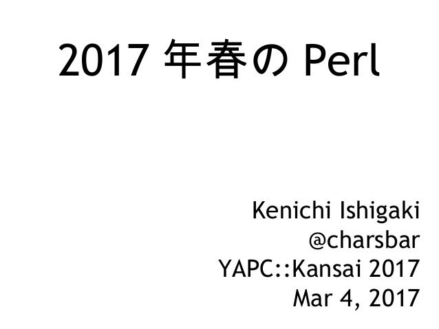 2017 年春の Perl Kenichi Ishigaki @charsbar YAPC::Kansai 2017 Mar 4, 2017