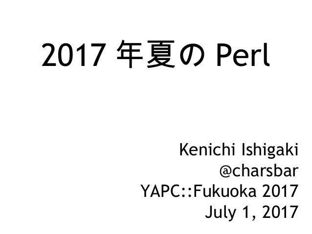 2017 年夏の Perl Kenichi Ishigaki @charsbar YAPC::Fukuoka 2017 July 1, 2017