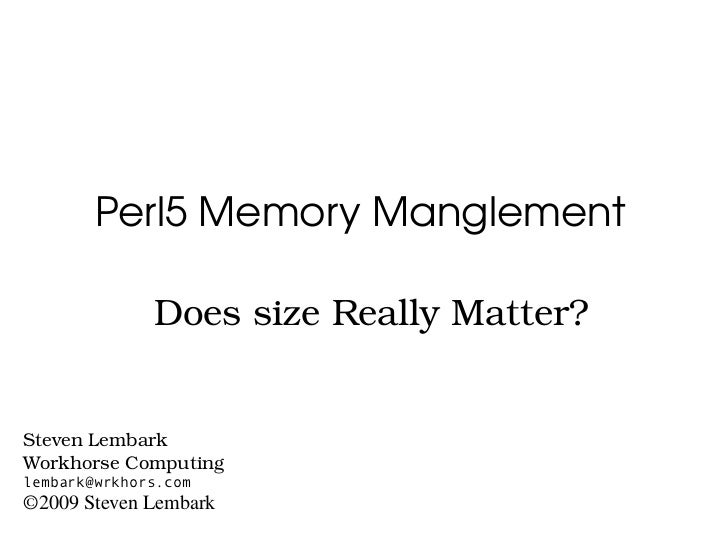 Perl5MemoryManglement                DoessizeReallyMatter?   StevenLembark WorkhorseComputing lembark@wrkhors.com...