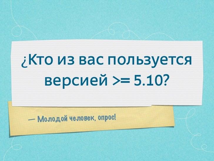 ¿Кто из вас пользуется   версией >= 5.10?— Молодой человек, опрос!