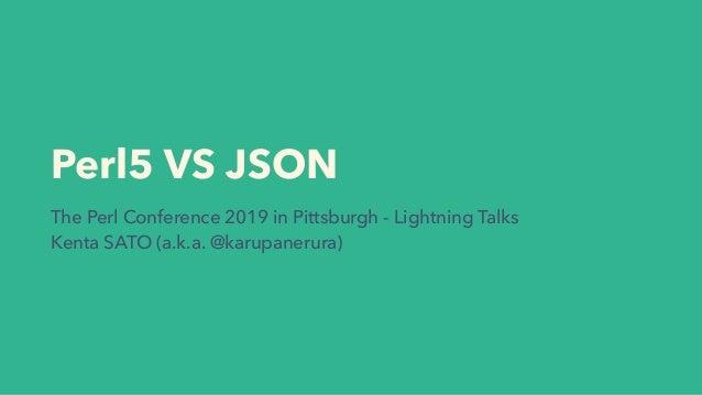 Perl5 VS JSON The Perl Conference 2019 in Pittsburgh - Lightning Talks Kenta SATO (a.k.a. @karupanerura)