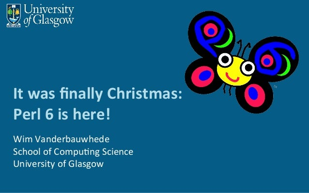 It	was	finally	Christmas:	 Perl	6	is	here!	 Wim	Vanderbauwhede School	of	Compu6ng	Science University	of	Glasgow