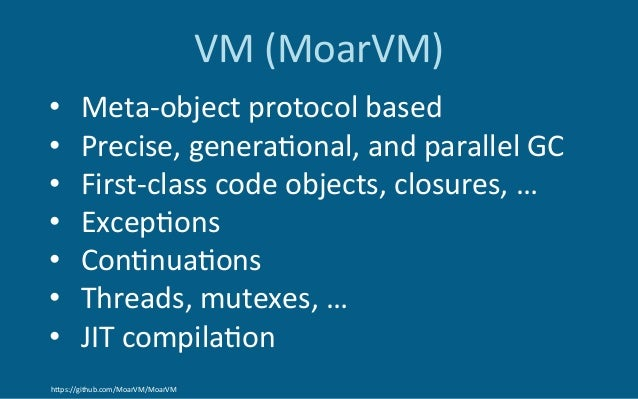 VM(MoarVM) • Meta-objectprotocolbased • Precise,genera6onal,andparallelGC • First-classcodeobjects,closures...
