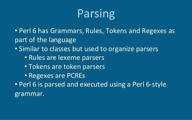Parsing •Perl6hasGrammars,Rules,TokensandRegexesas partofthelanguage •Similartoclassesbutusedtoorga...