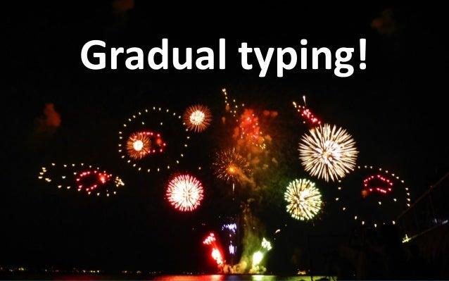 Gradualtyping •Bydefaultvariablesaredynamicallytyped. •Explicitlytypedvariablesaresta6callytyped. •But...