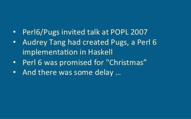 • Perl6/PugsinvitedtalkatPOPL2007 • AudreyTanghadcreatedPugs,aPerl6 implementa6oninHaskell • Perl6wa...