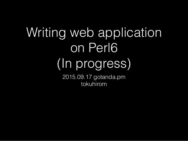 Writing web application on Perl6 (In progress) 2015.09.17 gotanda.pm tokuhirom