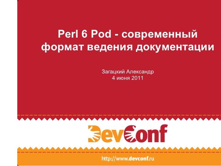 Perl 6 Pod - современныйформат ведения документации         Загацкий Александр             4 июня 2011