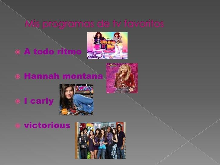 Mis programas de tv favoritos<br />A todo ritmo<br />Hannah montana<br />I carly<br />victorious<br />