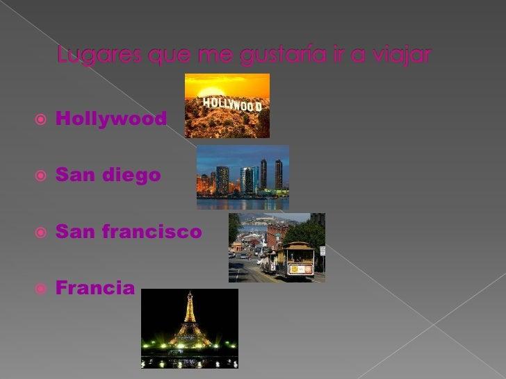 Lugares que me gustaría ir a viajar<br />Hollywood<br />San diego<br />San francisco<br />Francia<br />