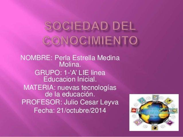 NOMBRE: Perla Estrella Medina  Molina.  GRUPO: 1-'A' LIE linea  Educacion Inicial.  MATERIA: nuevas tecnologías  de la edu...