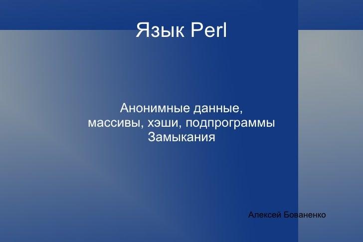 Язык Perl Анонимные данные, массивы, хэши, подпрограммы Замыкания Алексей Бованенко