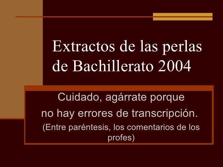 Extractos de las perlas de Bachillerato 2004 Cuidado, agárrate porque no hay errores de transcripción.  (Entre paréntesis,...