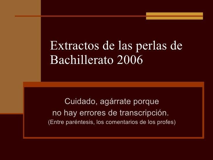 Extractos de las perlas de Bachillerato 2006 Cuidado, agárrate porque no hay errores de transcripción.  (Entre paréntesis,...
