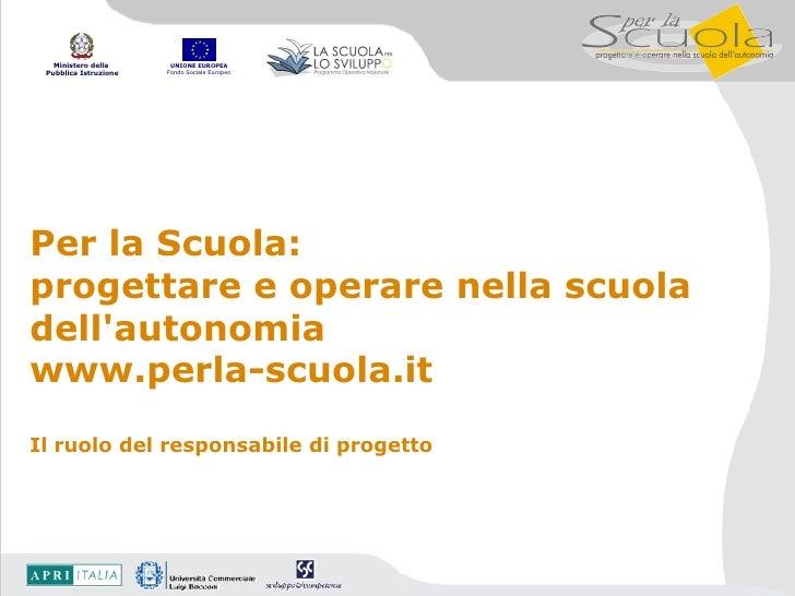 Per la Scuola:  progettare e operare nella scuola dell'autonomia www.perla-scuola.it Il ruolo del responsabile di progetto