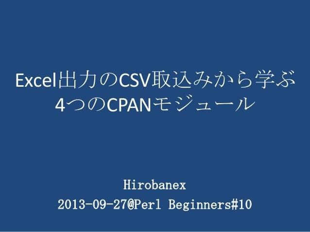 Excel出力のCSV取込みから学ぶ 4つのCPANモジュール Hirobanex 2013-09-27@Perl Beginners#10