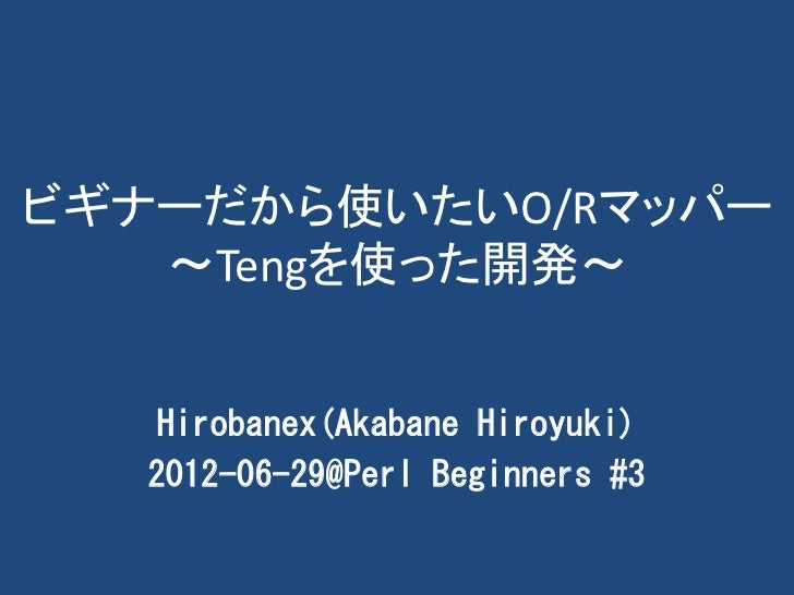 ビギナーだから使いたいO/Rマッパー   ~Tengを使った開発~    Hirobanex(Akabane Hiroyuki)   2012-06-29@Perl Beginners #3