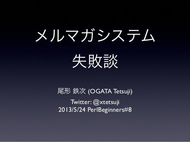 メルマガシステム失敗談尾形 鉄次 (OGATA Tetsuji)Twitter: @xtetsuji2013/5/24 PerlBeginners#8