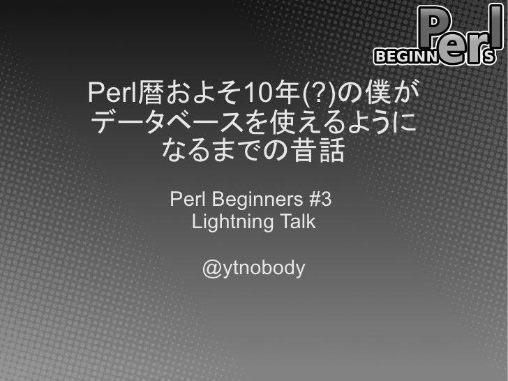 Perl暦およそ10年(?)の僕がデータベースを使えるように     なるまでの昔話    Perl Beginners #3      Lightning Talk       @ytnobody