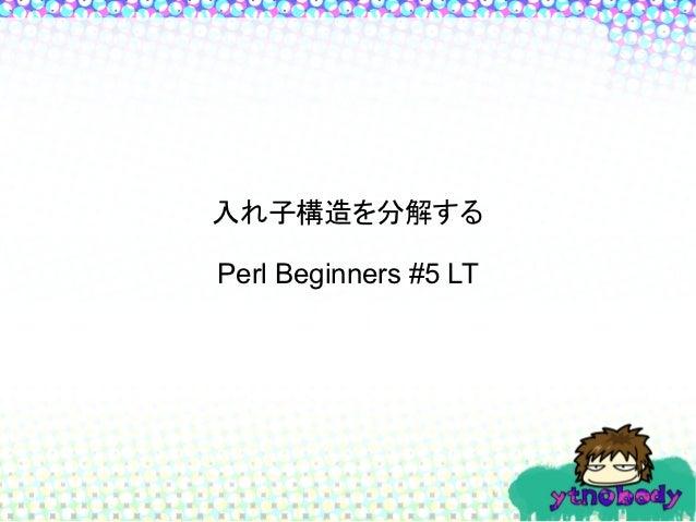 入れ子構造を分解するPerl Beginners #5 LT