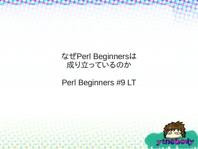 なぜPerl Beginnersは 成り立っているのか Perl Beginners #9 LT